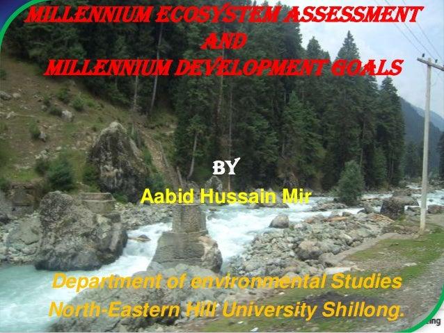 Millennium Ecosystem Assessment and Millennium Development Goals By Aabid Hussain Mir Department of environmental Studies ...