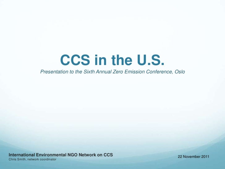 CCS in the U.S.                     Presentation to the Sixth Annual Zero Emission Conference, OsloInternational Environme...