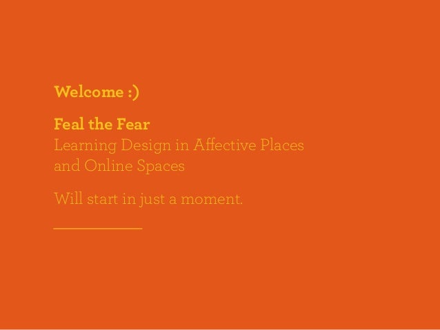 Welcome :)Feal the FearLearning Design in Affective Placesand Online SpacesWill start in just a moment.