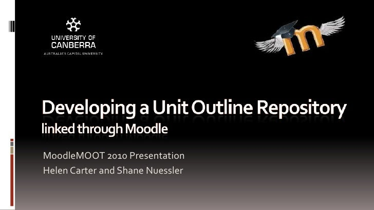 Developing a Unit Outline Repository linked through Moodle<br />MoodleMOOT 2010 Presentation<br />Helen Carter and Shane N...