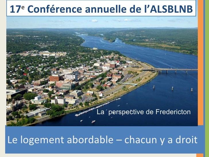 <ul><li>Le logement abordable – chacun y a droit </li></ul>17 e   Conférence annuelle de l'ALSBLNB La  perspective de Fre...
