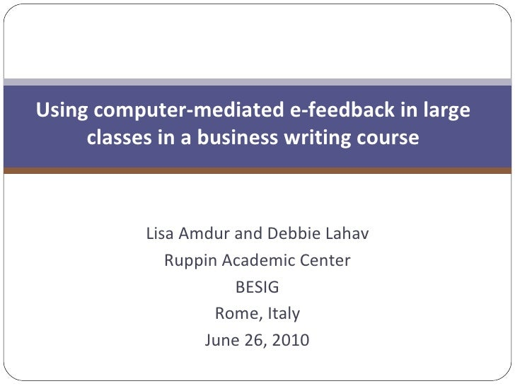 Lisa Amdur and Debbie Lahav Ruppin Academic Center BESIG Rome, Italy June 26, 2010 Using computer-mediated e-feedback in l...