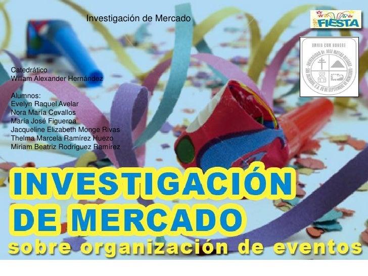 Investigación de Mercado     Catedrático Wiliam Alexander Hernández  Alumnos: Evelyn Raquel Avelar Nora María Cevallos Mar...
