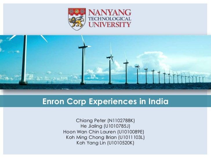 Enron Corp Experiences in India          Chiang Peter (N1102788K)           He Jialing (U1010785J)     Hoon Wan Chin Laure...