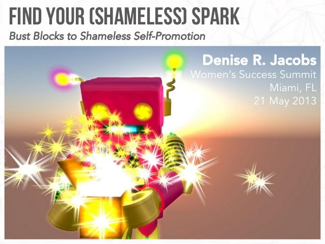 Find your (Shameless) SparkDenise R. JacobsWomen's Success SummitMiami, FL21 May 2013Bust Blocks to Shameless Self-Promotion