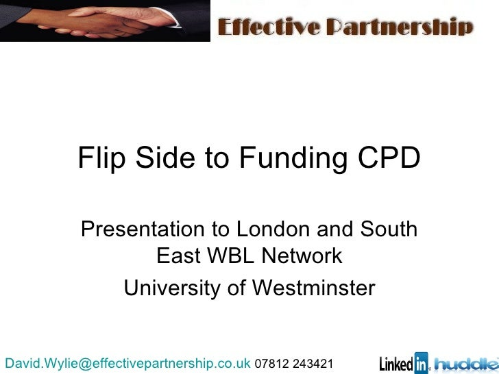 Flip Side to Funding CPD Presentation to London and South East WBL Network University of Westminster