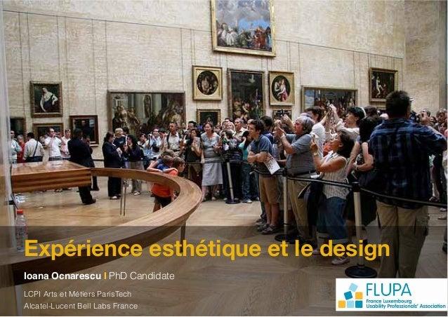 Expérience esthétique et le designIoana Ocnarescu I PhD CandidateLCPI Arts et Métiers ParisTechAlcatel-Lucent Bell Labs Fr...