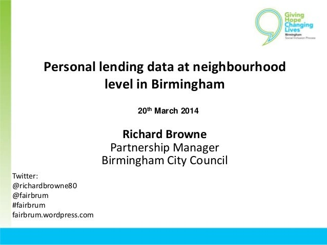 Personal lending data at neighbourhood level in Birmingham Richard Browne Partnership Manager Birmingham City Council Twit...