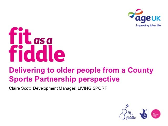 Delivering to older people from a CountySports Partnership perspectiveClaire Scott, Development Manager, LIVING SPORT