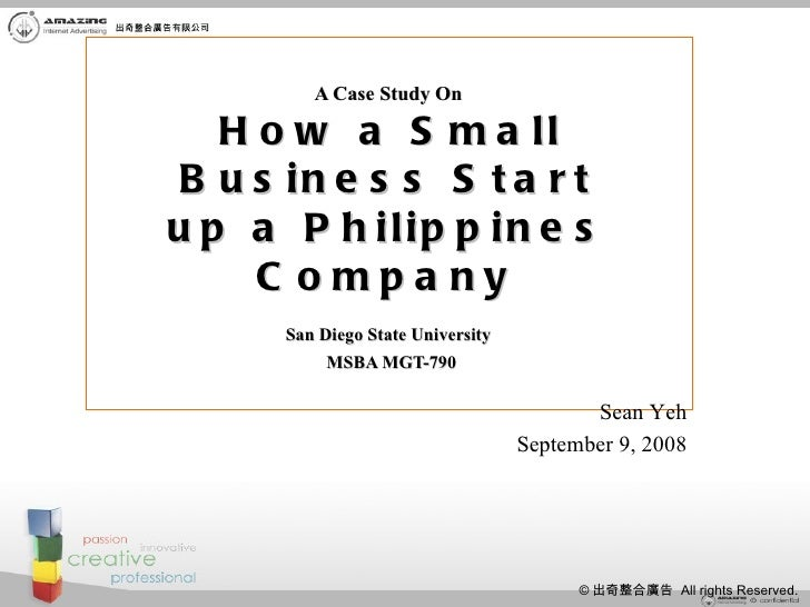 A Case Study On   How a Small Business Start up a Philippines Company   San Diego State University   MSBA MGT-790 Sean Yeh...