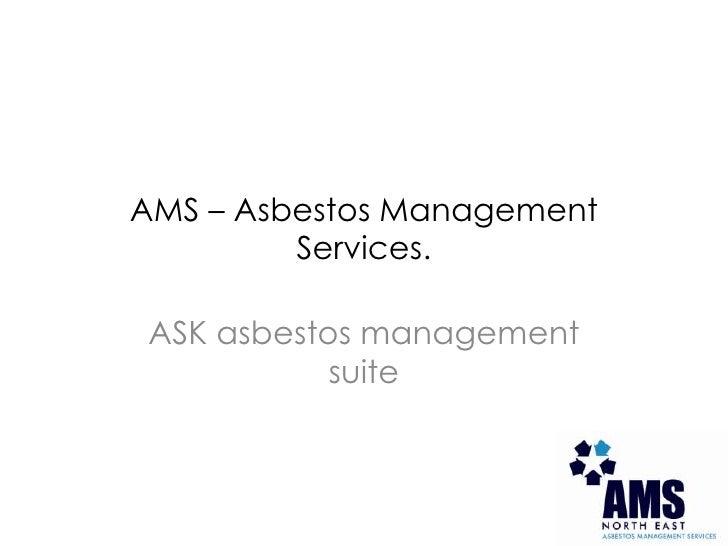 AMS – Asbestos Management Services.<br />ASK asbestos management suite<br />