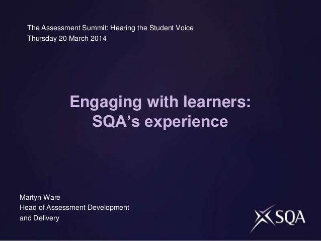 Engaging with learners: SQA's experience The Assessment Summit: Hearing the Student Voice Thursday 20 March 2014 Martyn Wa...