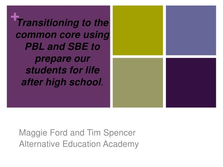 +Transitioning to the common core using   PBL and SBE to     prepare our   students for life  after high school. Maggie Fo...