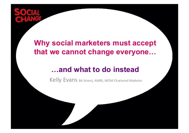 Kelly	  Evans	  BA	  (Hons),	  AMRS,	  MCIM	  Chartered	  Marketer	  	  Why social marketers must acceptthat we cannot cha...
