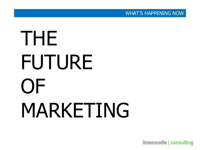 limenoodle | consulting THE FUTURE OF MARKETING WHAT'S HAPPENING NOW