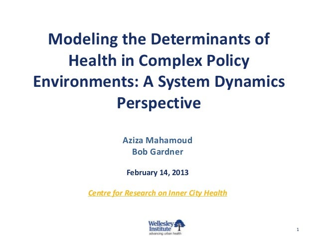 Modeling the Determinants ofHealth in Complex PolicyEnvironments: A System DynamicsPerspectiveAziza MahamoudBob GardnerFeb...