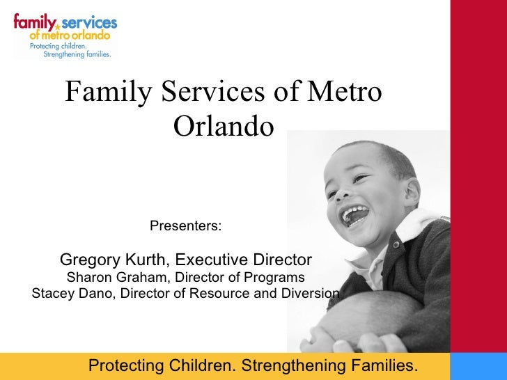 Family Services of Metro Orlando Presenters: Gregory Kurth, Executive Director Sharon Graham, Director of Programs Stacey ...