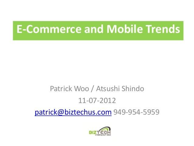 E-Commerce and Mobile Trends        Patrick Woo / Atsushi Shindo                 11-07-2012   patrick@biztechus.com 949-95...