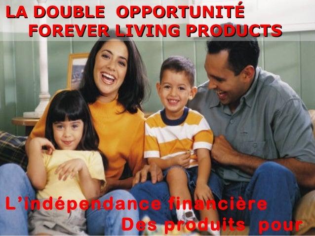 LA DOUBLE OPPORTUNITÉ FOREVER LIVING PRODUCTS  L'indépendance financière Des produits pour