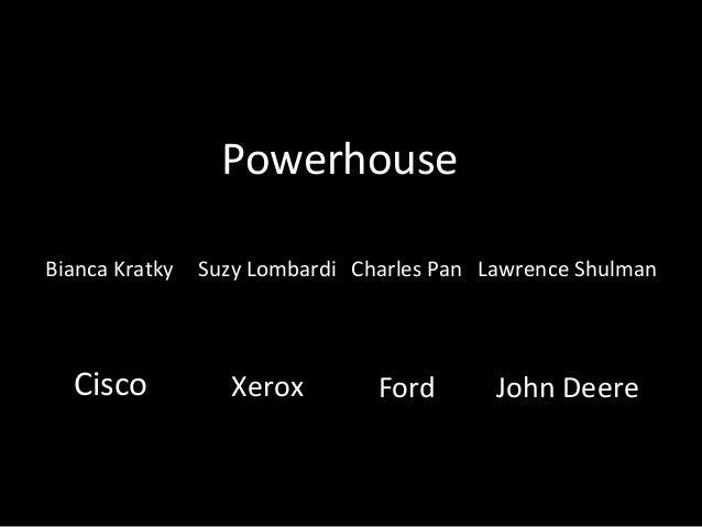 Powerhouse Bianca Kratky  Cisco  Suzy Lombardi Charles Pan Lawrence Shulman  Xerox  Ford  John Deere