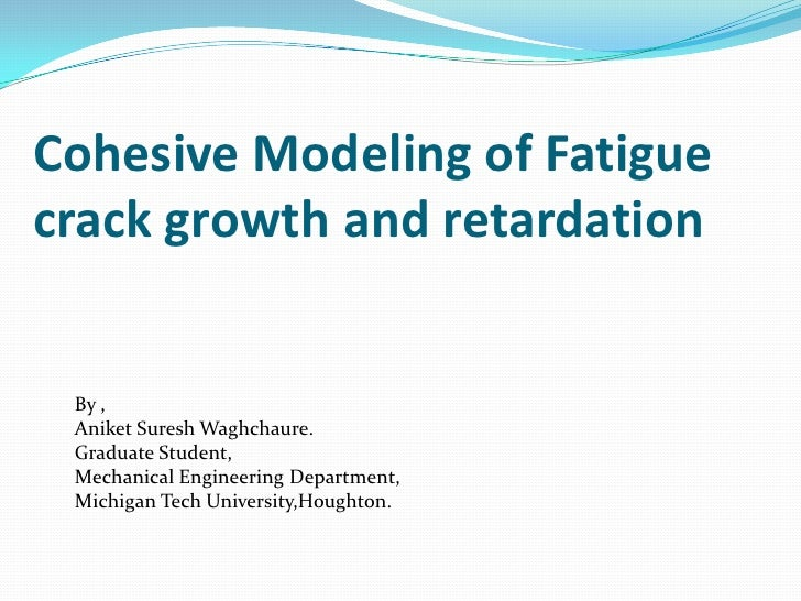 Cohesive Modeling of Fatigue crack growth and retardation<br />By ,<br />Aniket Suresh Waghchaure.<br />Graduate Student,<...