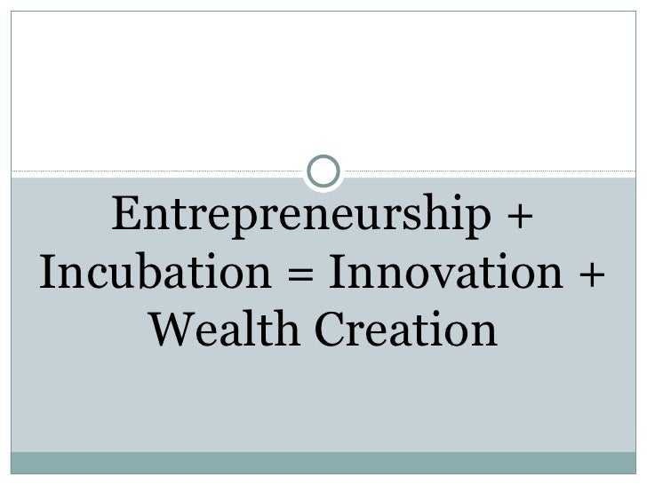 Entrepreneurship + Incubation = Innovation + Wealth Creation