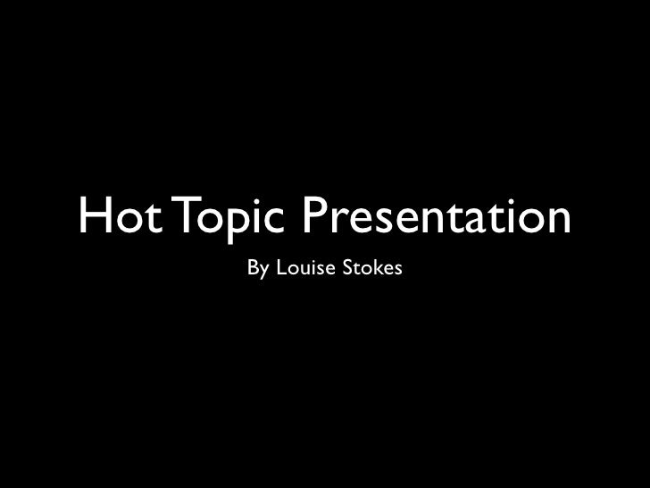Hot Topic Presentation        By Louise Stokes