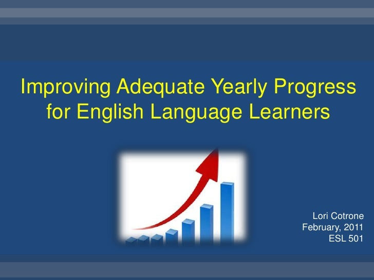 Improving Adequate Yearly Progress for English Language Learners<br />Lori Cotrone<br />February, 2011<br />ESL 501<br />