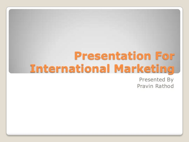 Presentation ForInternational Marketing                  Presented By                 Pravin Rathod
