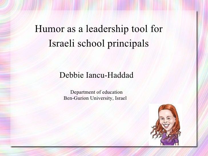 Humor as a leadership tool for Israeli school principals Debbie Iancu-Haddad Department of education Ben-Gurion University...