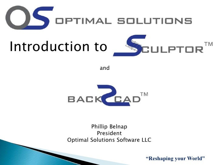 """Introduction to<br />and<br />Phillip Belnap<br />President<br />Optimal Solutions Software LLC<br />""""Reshaping your World..."""