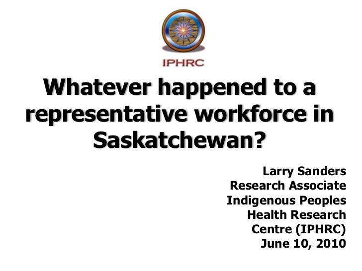 Whatever happened to a representative workforce in Saskatchewan?<br />Larry Sanders<br />Research Associate<br />Indigenou...