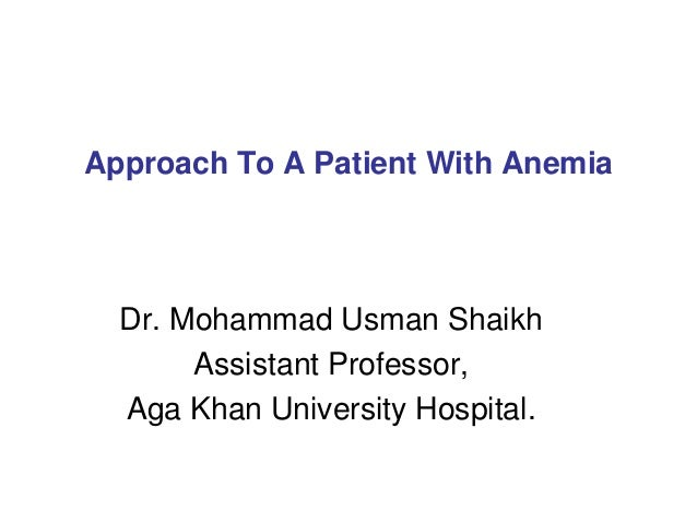 Approach To A Patient With AnemiaDr. Mohammad Usman ShaikhAssistant Professor,Aga Khan University Hospital.