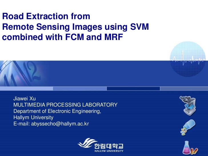 Road Extraction fromRemote Sensing Images using SVM combined with FCM and MRF<br />Jiawei Xu MULTIMEDIA PROCESSING LABORAT...