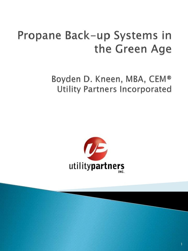 Propane Back-up Systems in the Green AgeBoyden D. Kneen, MBA, CEM®    Utility Partners Incorporated<br />1<br />