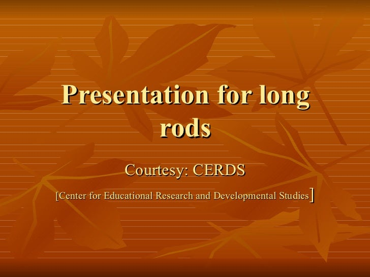 Presentation for long rods Courtesy: CERDS [Center for Educational Research and Developmental Studies ]