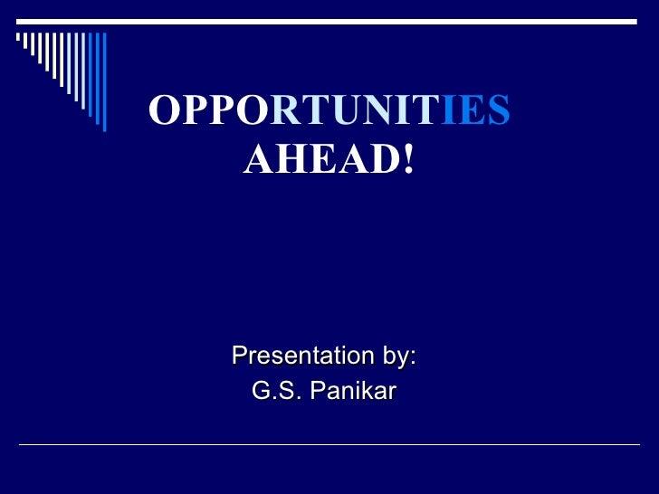 OPPO RTUNIT IES  AHEAD! <ul><li>Presentation by: </li></ul><ul><li>G.S. Panikar </li></ul>