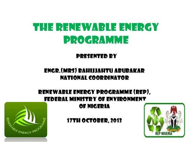 THE RENEWABLE ENERGY PROGRAMME PRESENTED BY ENGR.(MRS) BAHIJJAHTU ABUBAKAR NATIONAL COORDINATOR RENEWABLE ENERGY PROGRAMME...