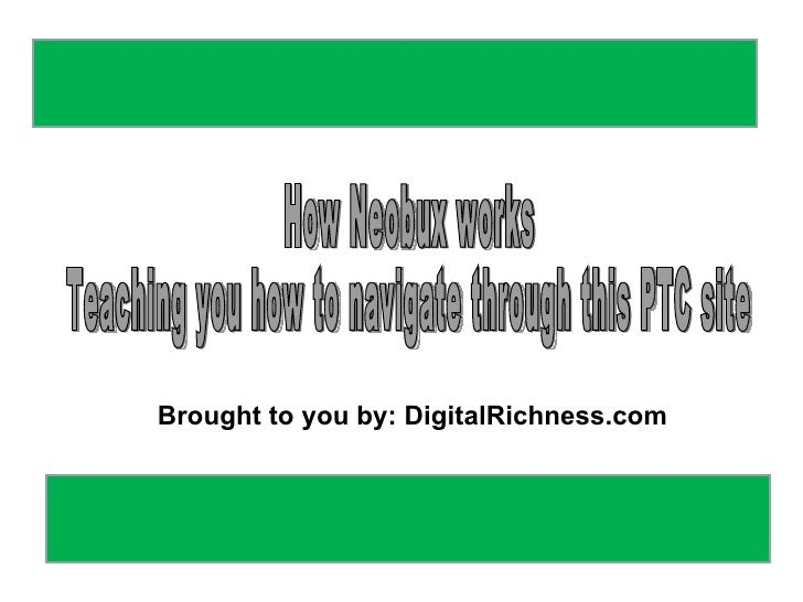 How Neobux works Teaching you how to navigate through this PTC site Brought to you by: DigitalRichness.com