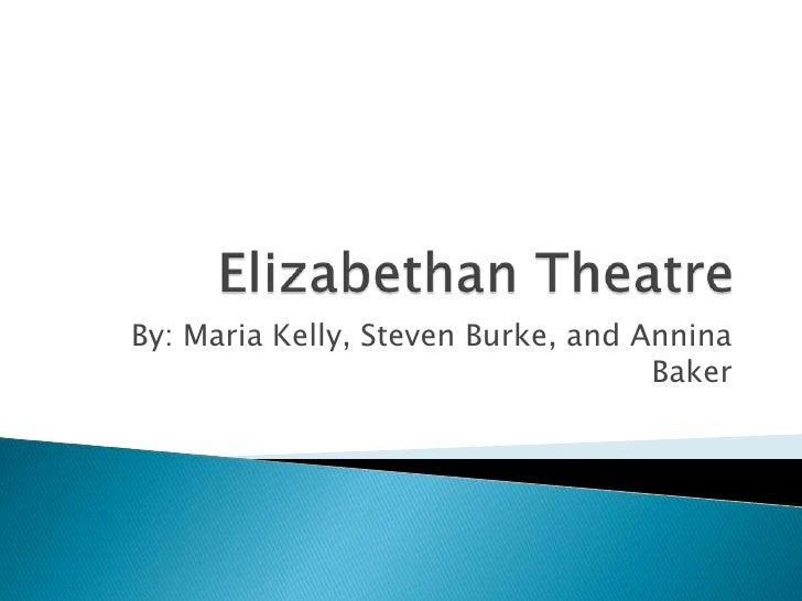 Elizabethan Theatre <br />By: Maria Kelly, Steven Burke, and Annina Baker<br />