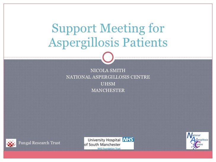 NICOLA SMITH NATIONAL ASPERGILLOSIS CENTRE UHSM MANCHESTER Support Meeting for Aspergillosis Patients Fungal Research Trust