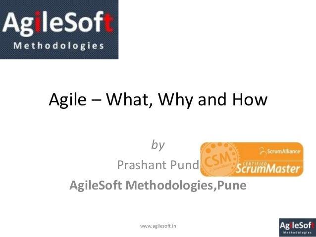 Agile – What, Why and How               by          Prashant Pund  AgileSoft Methodologies,Pune             www.agilesoft.in