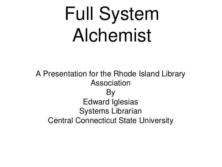 Full System Alchemist<br />A Presentation for the Rhode Island Library Association<br />By <br />Edward Iglesias<br />Syst...
