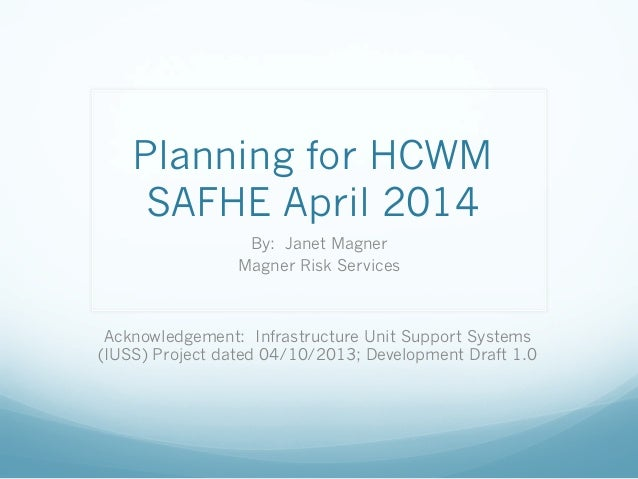 Planning for HCWM SAFHE April 2014 By: Janet Magner Magner Risk Services Acknowledgement: Infrastructure Unit Support Syst...