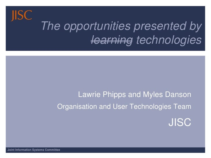 The opportunities presented by learning technologies<br />Lawrie Phipps and Myles Danson <br />Organisation and User Techn...
