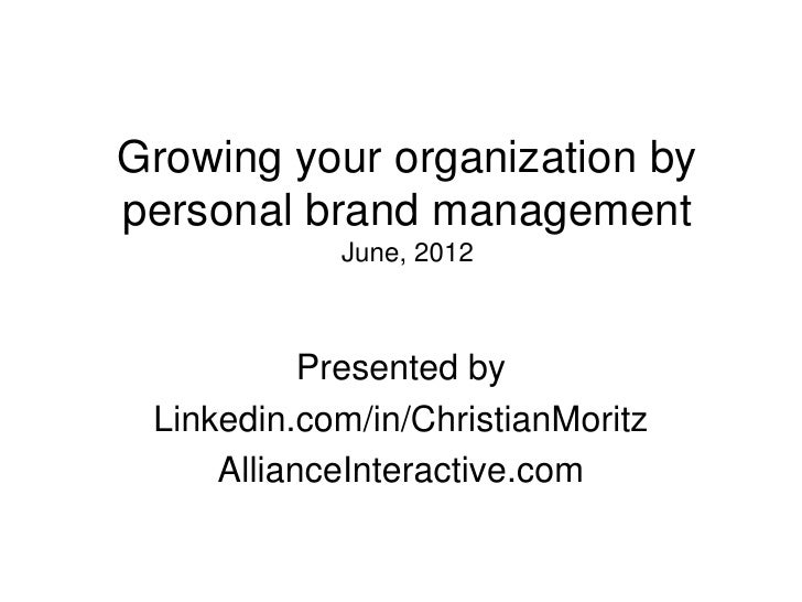 Growing your organization bypersonal brand management            June, 2012           Presented by Linkedin.com/in/Christi...
