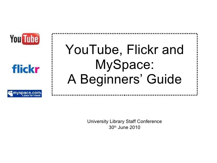 YouTube, Flickr and MySpace: A Beginners' Guide University Library Staff Conference 30 th  June 2010