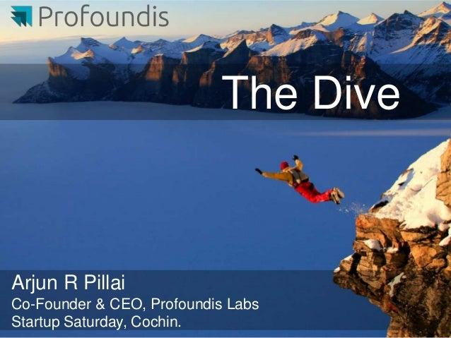 The DiveArjun R PillaiCo-Founder & CEO, Profoundis LabsStartup Saturday, Cochin.