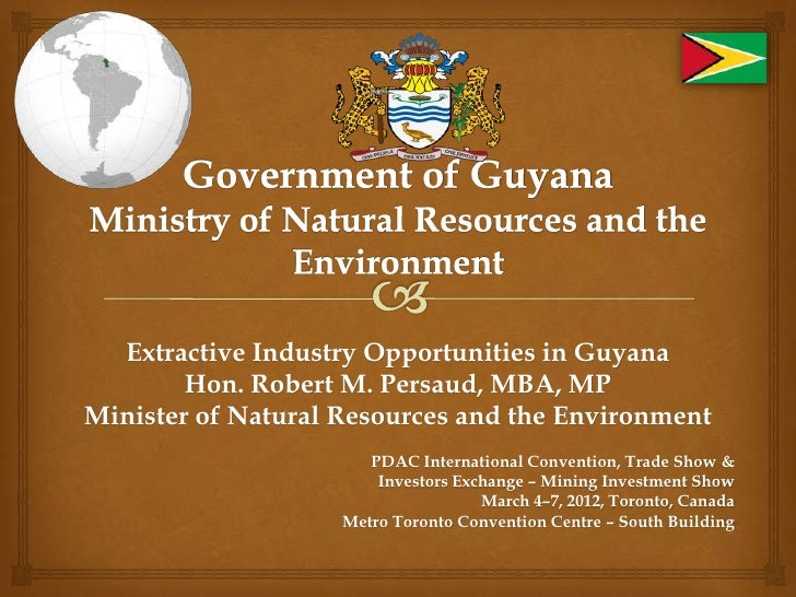 Extractive Industry Opportunities in Guyana        Hon. Robert M. Persaud, MBA, MPMinister of Natural Resources and the En...
