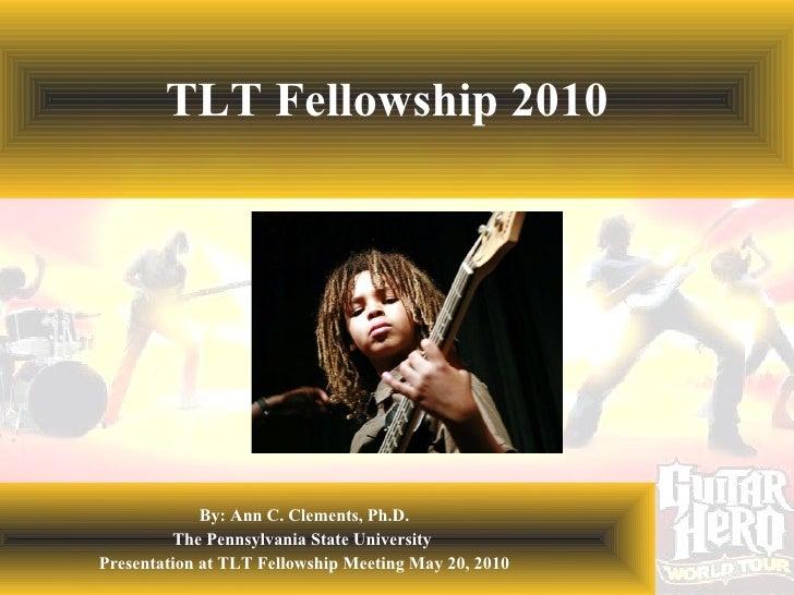TLT Fellowship 2010 By: Ann C. Clements, Ph.D. The Pennsylvania State University  Presentation at TLT Fellowship Meeting M...
